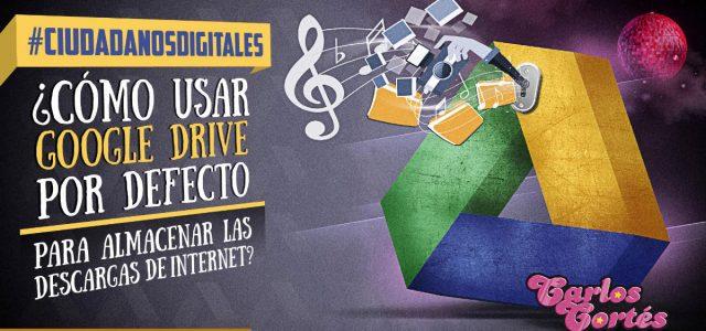 #CIUDADANOSDIGITALES ¿Cómo usar Google Drive por defecto para almacenar las descargas de Internet?