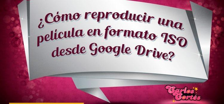 ¿Cómo reproducir una película en formato ISO desde Google Drive?
