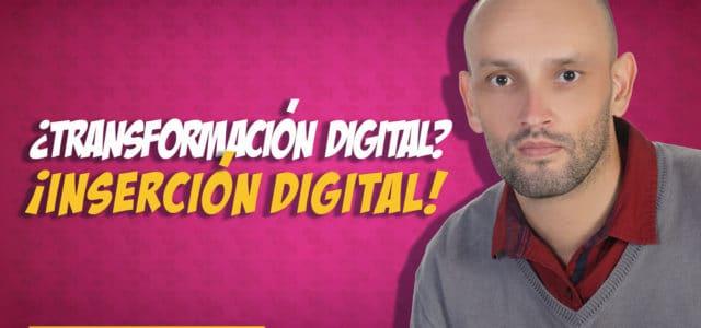 ¿Transformación digital? ¡Inserción digital!